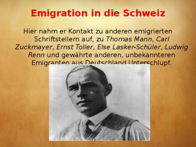 Emigration in die Schweiz   Hier nahm er Kontakt zu anderen emigrierten Schriftstellern auf, zu Thomas Mann , Carl Zuckmayer , Ernst Toller , Else Lasker-Schüler , Ludwig Renn und gewährte anderen, unbekannteren Emigranten aus Deutschland Unterschlupf.