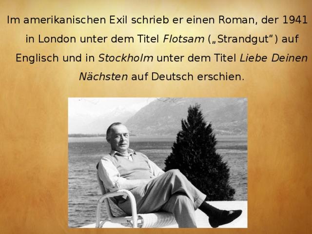 """Im amerikanischenExilschrieb er einen Roman, der 1941 in London unter dem Titel Flotsam (""""Strandgut"""") auf Englisch und in Stockholm unter dem Titel Liebe Deinen Nächsten auf Deutsch erschien."""
