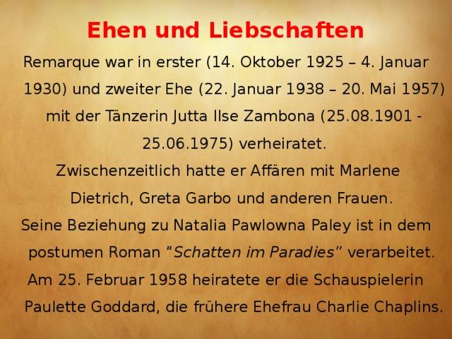 """Ehen und Liebschaften   Remarque war in erster (14. Oktober 1925 – 4. Januar 1930) und zweiter Ehe (22. Januar 1938 – 20. Mai 1957) mit der TänzerinJutta Ilse Zambona(25.08.1901 - 25.06.1975) verheiratet.  Zwischenzeitlich hatte er Affären mit Marlene Dietrich,Greta Garbound anderen Frauen. Seine Beziehung zuNatalia Pawlowna Paleyist in dem postumen Roman"""" Schatten im Paradies"""" verarbeitet. Am 25. Februar 1958 heiratete er die Schauspielerin Paulette Goddard, die frühere EhefrauCharlie Chaplins."""