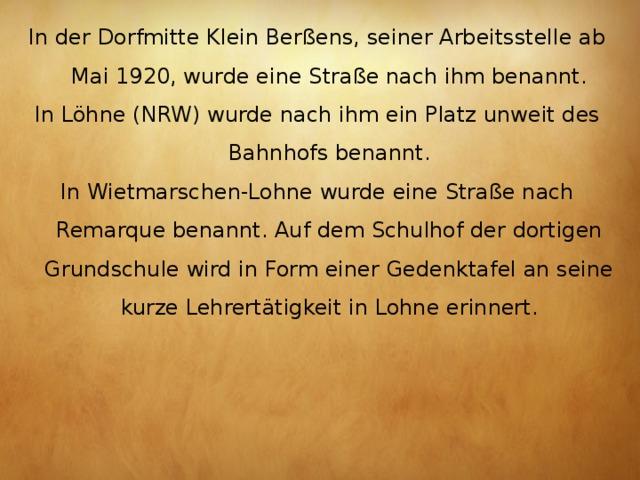 In der DorfmitteKlein Berßens, seiner Arbeitsstelle ab Mai 1920, wurde eine Straße nach ihm benannt. InLöhne(NRW) wurde nach ihm ein Platz unweit des Bahnhofs benannt. InWietmarschen-Lohnewurde eine Straße nach Remarque benannt. Auf dem Schulhof der dortigen Grundschule wird in Form einer Gedenktafel an seine kurze Lehrertätigkeit in Lohne erinnert.