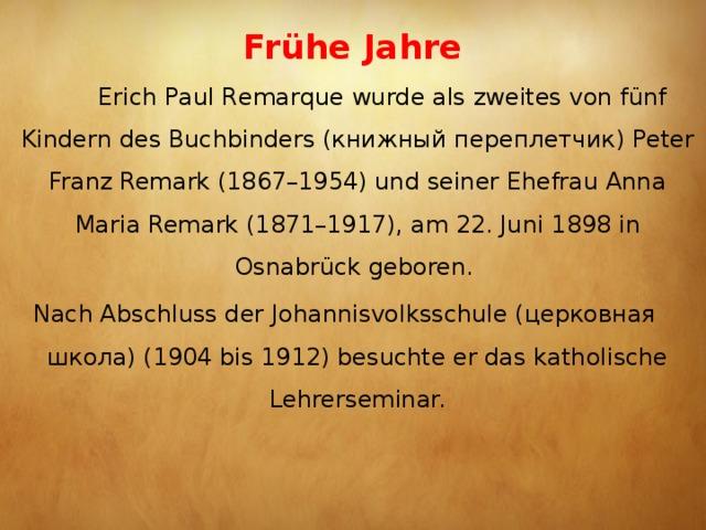 Frühe Jahre    Erich Paul Remarque wurde als zweites von fünf Kindern desBuchbinders (книжный переплетчик)Peter Franz Remark (1867–1954) und seiner Ehefrau Anna Maria Remark (1871–1917), am 22. Juni 1898 in Osnabrück geboren. Nach Abschluss der Johannisvolksschule (церковная школа) (1904 bis 1912) besuchte er das katholische Lehrerseminar.