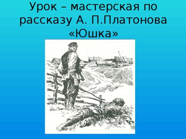 Урок – мастерская по рассказу А. П.Платонова «Юшка»