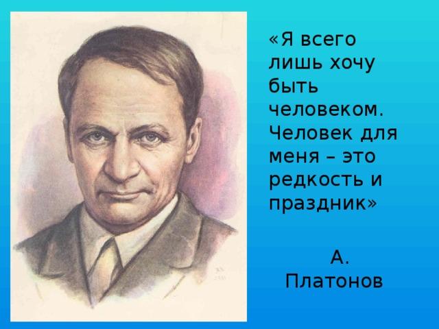 «Я всего лишь хочу быть человеком. Человек для меня – это редкость и праздник»  А. Платонов