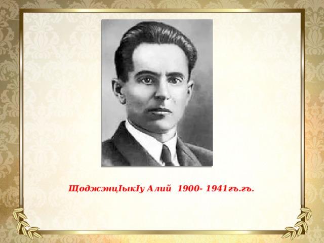 ЩоджэнцIыкIу Алий 1900- 1941гъ.гъ.