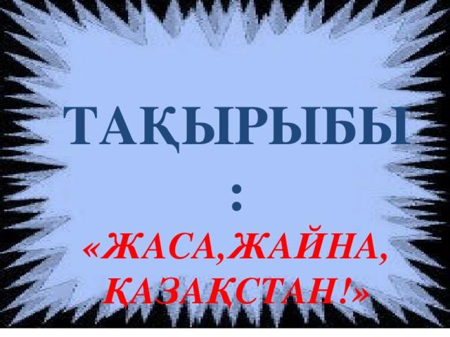 ТАҚЫРЫБЫ: «ЖАСА,ЖАЙНА, ҚАЗАҚСТАН!»