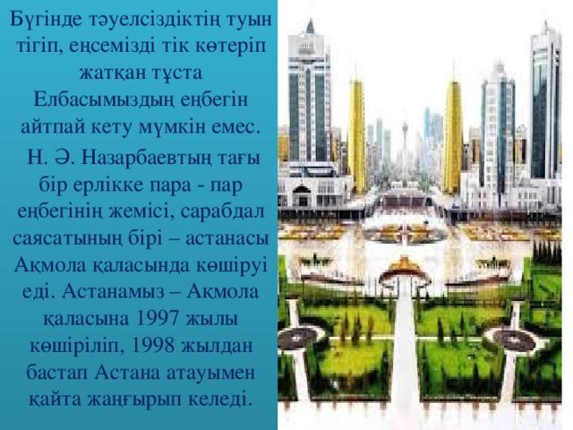 Бүгінде тәуелсіздіктің туын тігіп, еңсемізді тік көтеріп жатқан тұста Елбасымыздың еңбегін айтпай кету мүмкін емес.  Н. Ә. Назарбаевтың тағы бір ерлікке пара - пар еңбегінің жемісі, сарабдал саясатының бірі – астанасы Ақмола қаласында көшіруі еді. Астанамыз – Ақмола қаласына 1997 жылы көшіріліп, 1998 жылдан бастап Астана атауымен қайта жаңғырып келеді.