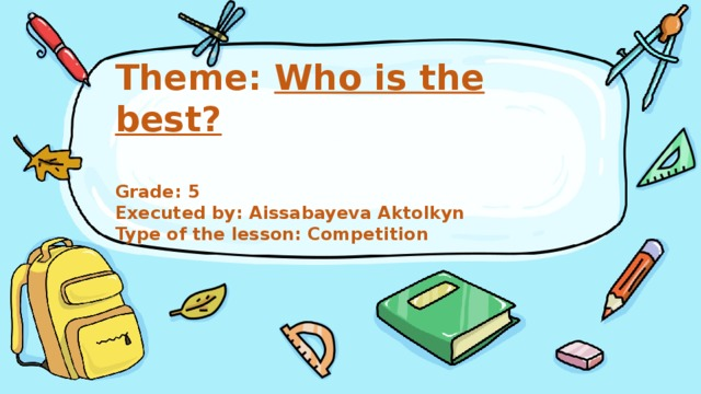 Theme: Who is the best?   Grade: 5  Executed by: Aissabayeva Aktolkyn  Type of the lesson: Competition