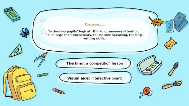 The aims:     To develop pupils'logical thinking, memory attention;  To enlarge theirvocabulary, to improve speaking, reading, writing skills;     The kind: a competition lesson Visual aids: interactive board