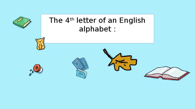 The 4 th letter of an English alphabet :