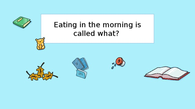 Eating in the morning is called what?