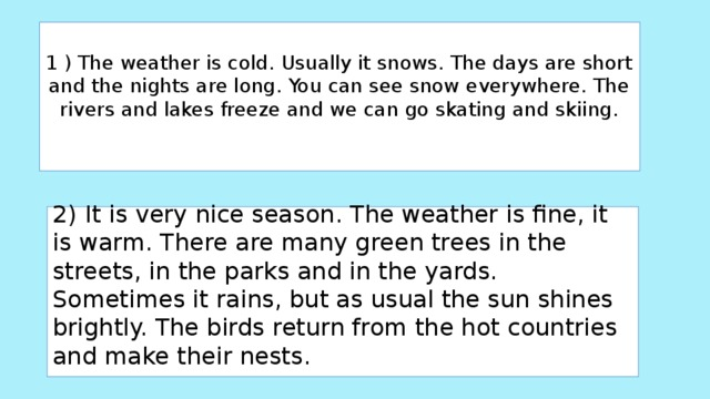 1) The weather is cold. Usually it snows. The days are short and the nights are long. You can see snow everywhere. The rivers and lakes freeze and we can go skating and skiing.     2)  It is very nice season. The weather is fine, it is warm. There are many green trees in the streets, in the parks and in the yards. Sometimes it rains, but as usual the sun shines brightly. The birds return from the hot countries and make their nests.