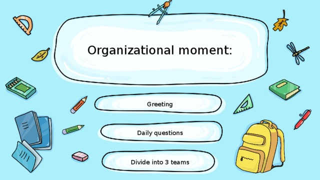 Organizational moment: Greeting Daily questions Divide into 3 teams