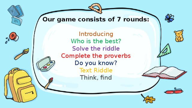 Our game consists of 7 rounds:   Introducing  Who is the best?  Solve the riddle  Complete the proverbs  Do you know?  Text Riddle  Think, find