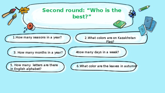 """Second round: """"Who is the best?""""   1.How many seasons in a year? 2.What colors are on Kazakhstan Flag? 4. How many days in a week? 3. How many months in a year? 5. How many letters are there in English alphabet? 6.What color are the leaves in autumn?"""