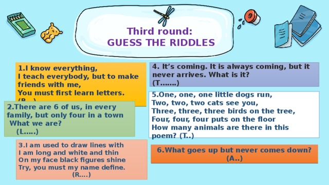Third round:   GUESS THE RIDDLES   1.I know everything, I teach everybody, but to make friends with me, You must first learn letters. (B…) 4. It's coming. It is always coming, but it never arrives. What is it? (T…….) 5.One, one, one little dogs run, Two, two, two cats see you, Three, three, three birds on the tree, Four, four, four puts on the floor How many animals are there in this poem? (T..) 2.There are 6 of us, in every family, but only four in a town  What we are? (L…..) 3.I am used to draw lines with I am long and white and thin On my face blackfigures shine Try, you must my name define. (R….)  6.What goes up but never comes down? (A..)