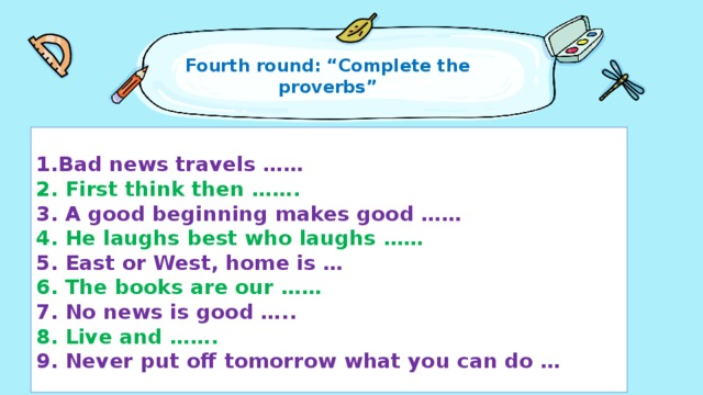 """Fourth round: """"Complete the proverbs""""    1.Bad news travels ……  2. First think then …….  3. A good beginning makes good ……  4. He laughs best who laughs ……  5. East or West, home is …  6. The books are our ……  7. No news is good …..  8. Live and …….  9. Never put off tomorrow what you can do …"""