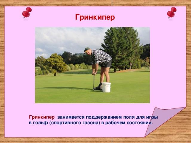 Гринкипер Гринкипер занимается поддержанием поля для игры в гольф (спортивного газона) в рабочем состоянии.