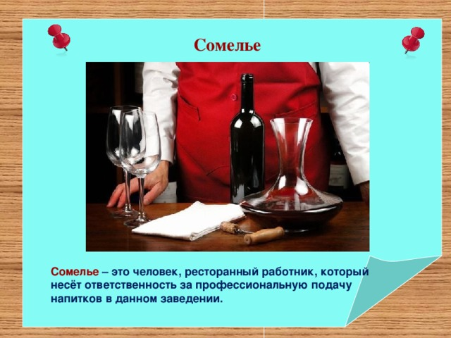 Сомелье Сомелье –эточеловек, ресторанный работник, который несётответственность за профессиональную подачу напитков в данномзаведении.