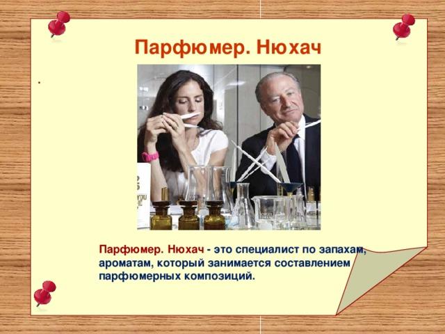 Парфюмер. Нюхач  . Парфюмер. Нюхач - это специалист по запахам, ароматам, который занимается составлением парфюмерных композиций.