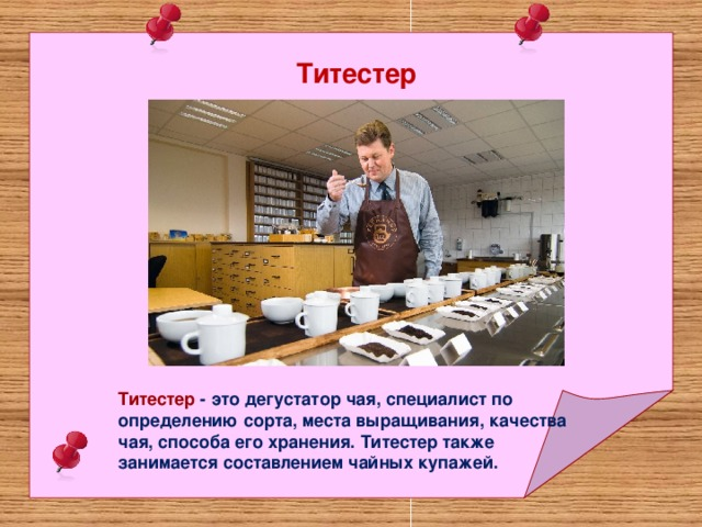 Титестер Титестер - это дегустатор чая, специалист по определению сорта, места выращивания, качества чая, способа его хранения. Титестер также занимается составлением чайных купажей.