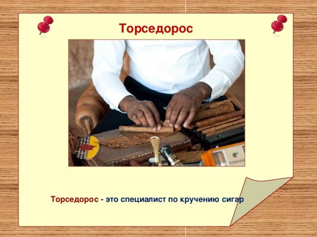Торседорос Торседорос - это специалист по кручению сигар