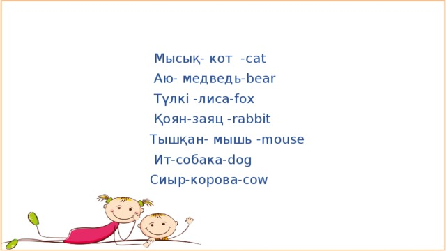 Мысық- кот -cat  Аю- медведь-bear  Түлкі -лиса-fox  Қоян-заяц -rabbit  Тышқан- мышь -mouse  Ит-собака-dog  Cиыр-корова-cow