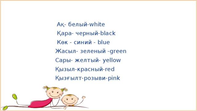 Ақ- белый-white  Қара- черный-black  Көк - синий - blue  Жасыл- зеленый -green  Сары- желтый- yellow  Қызыл-красный-red  Қызғылт-розыви-pink