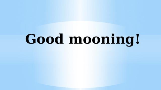 Good mooning!