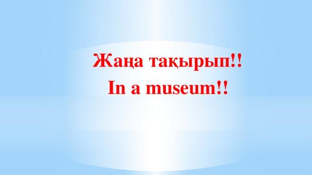 Жаңа тақырып!!  In a museum!!
