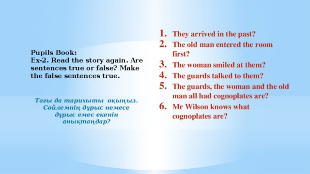 They arrived in the past? The old man entered the room first? The woman smiled at them? The guards talked to them? The guards, the woman and the old man all had cognoplates are? Mr Wilson knows what cognoplates are?