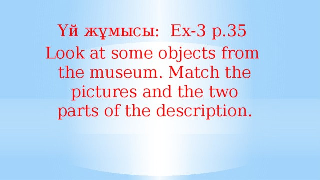 Үй жұмысы: Ех-3 р.35 Look at some objects from the museum. Match the pictures and the two parts of the description.