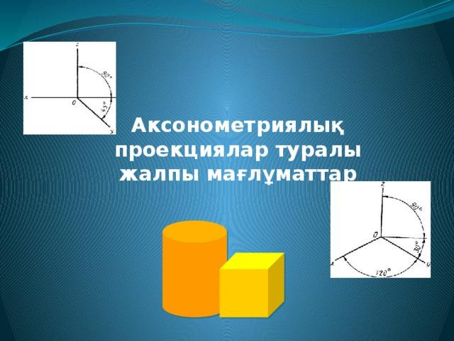 Аксонометриялық проекциялар туралы жалпы мағлұматтар