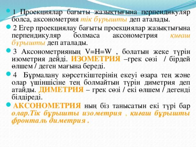 1 Проекциялар бағыты жазықтығына перпендикуляр болса, аксонометрия тік бұрышты деп аталады. 2 Егер проекциялау бағыты проекциялар жазықтығына перпендикуляр болмаса аксонометрия қиғаш бұрышты деп аталады. 3 Аксонометрияның V=Н=W , болатын жеке түрін изометрия дейді. ИЗОМЕТРИЯ –грек сөзі / бірдей өлшем / деген мағына береді. 4 Бұрмалану көрсеткіштерінің екеуі өзара тең және олар үшіншісіне тең болмайтын түрін диметрия деп атайды. ДИМЕТРИЯ – грек сөзі / екі өлшем / дегенді білдіреді. АКСОНОМЕТРИЯ ның біз танысатын екі түрі бар олар.Тік бұрышты изометрия  ,  қиғаш бұрышты фронталь  диметрия .