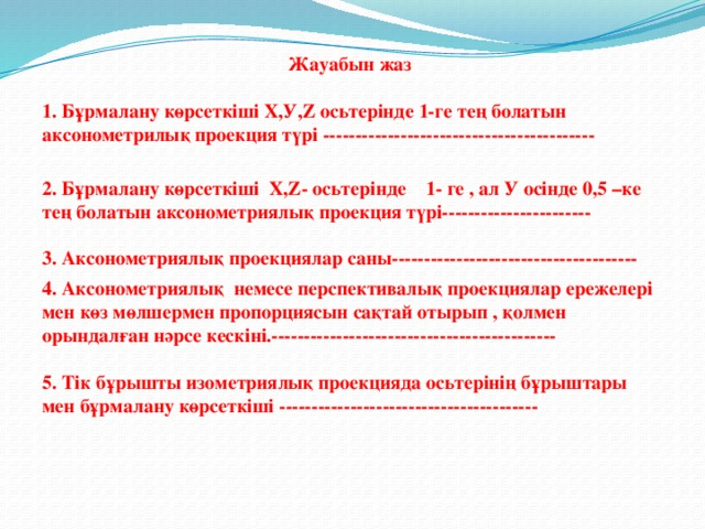 Жауабын жаз  1. Бұрмалану көрсеткіші Х,У,Z осьтерінде 1-ге тең болатын аксонометрилық проекция түрі ------------------------------------------  2. Бұрмалану көрсеткіші Х,Z- осьтерінде 1- ге , ал У осінде 0,5 –ке тең болатын аксонометриялық проекция түрі-----------------------  3. Аксонометриялық проекциялар саны-------------------------------------- 4. Аксонометриялық немесе перспективалық проекциялар ережелері мен көз мөлшермен пропорциясын сақтай отырып , қолмен орындалған нәрсе кескіні.--------------------------------------------  5. Тік бұрышты изометриялық проекцияда осьтерінің бұрыштары мен бұрмалану көрсеткіші ----------------------------------------