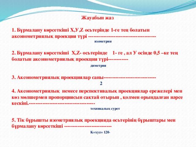 Жауабын жаз  1. Бұрмалану көрсеткіші Х,У,Z осьтерінде 1-ге тең болатын аксонометриялық проекция түрі ----------------------------------------  изометрия  2. Бұрмалану көрсеткіші Х,Z- осьтерінде 1- ге , ал У осінде 0,5 –ке тең болатын аксонометриялық проекция түрі------------  диметрия    3. Аксонометриялық проекциялар саны-------------------------------  2 4. Аксонометриялық немесе перспективалық проекциялар ережелері мен көз мөлшермен пропорциясын сақтай отырып , қолмен орындалған нәрсе кескіні.---------------------------------------  техникалық сурет  5. Тік бұрышты изометриялық проекцияда осьтерінің бұрыштары мен бұрмалану көрсеткіші ----------------------------  K=xyz= 120