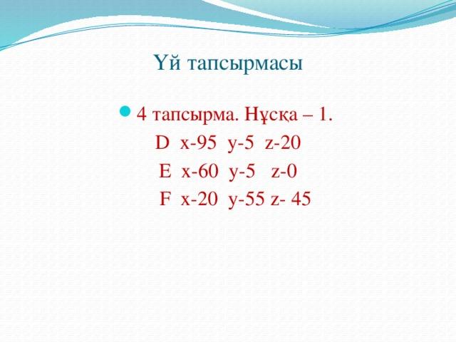 Үй тапсырмасы 4 тапсырма. Нұсқа – 1. D x-95 y-5 z-20 E x-60 y-5 z-0  F x-20 y-55 z- 45