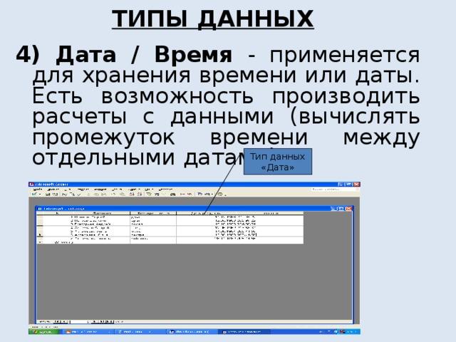 ТИПЫ ДАННЫХ 4) Дата / Время - применяется для хранения времени или даты. Есть возможность производить расчеты с данными (вычислять промежуток времени между отдельными датами). Тип данных «Дата»