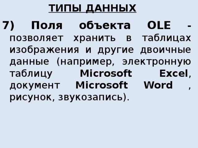 ТИПЫ ДАННЫХ 7) Поля объекта OLE - позволяет хранить в таблицах изображения и другие двоичные данные (например, электронную таблицу Microsoft  Excel , документ Microsoft Word , рисунок, звукозапись).