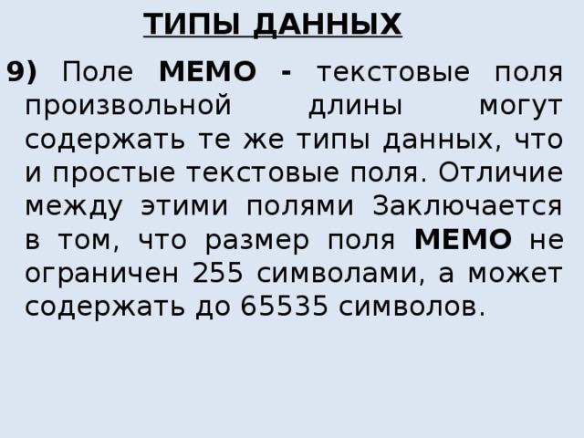 ТИПЫ ДАННЫХ 9)  Поле MEMO  - текстовые поля произвольной длины могут содержать те же типы данных, что и простые текстовые поля. Отличие между этими полями Заключается в том, что размер поля MEMO не ограничен 255 символами, а может содержать до 65535 символов.