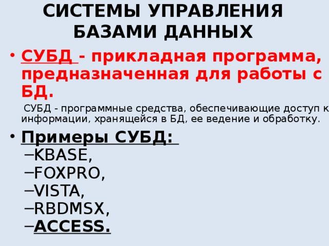 СИСТЕМЫ УПРАВЛЕНИЯ БАЗАМИ ДАННЫХ СУБД - прикладная программа, предназначенная для работы с БД.  СУБД - программные средства, обеспечивающие доступ к информации, хранящейся в БД, ее ведение и обработку. Примеры СУБД: KBASE, FOXPRO, VISTA, RBDMSX, ACCESS. KBASE, FOXPRO, VISTA, RBDMSX, ACCESS.