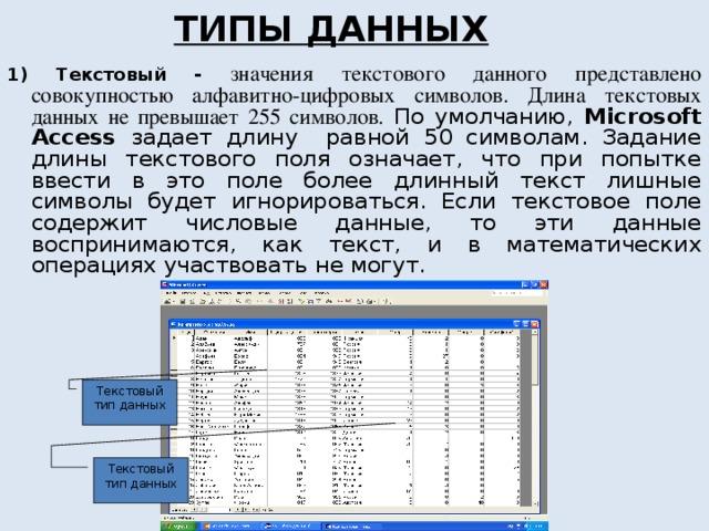 ТИПЫ ДАННЫХ 1) Текстовый - значения текстового данного представлено совокупностью алфавитно-цифровых символов. Длина текстовых данных не превышает 255 символов. По умолчанию, Microsoft Access задает длину равной 50 символам. Задание длины текстового поля означает, что при попытке ввести в это поле более длинный текст лишные символы будет игнорироваться. Если текстовое поле содержит числовые данные, то эти данные воспринимаются, как текст, и в математических операциях участвовать не могут. Текстовый тип данных Текстовый тип данных