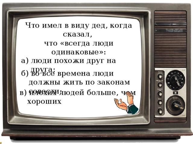 Что имел в виду дед, когда сказал, что «всегда люди одинаковые»: а) люди похожи друг на друга; б) во все времена люди должны жить по законам совести; в) плохих людей больше, чем хороших