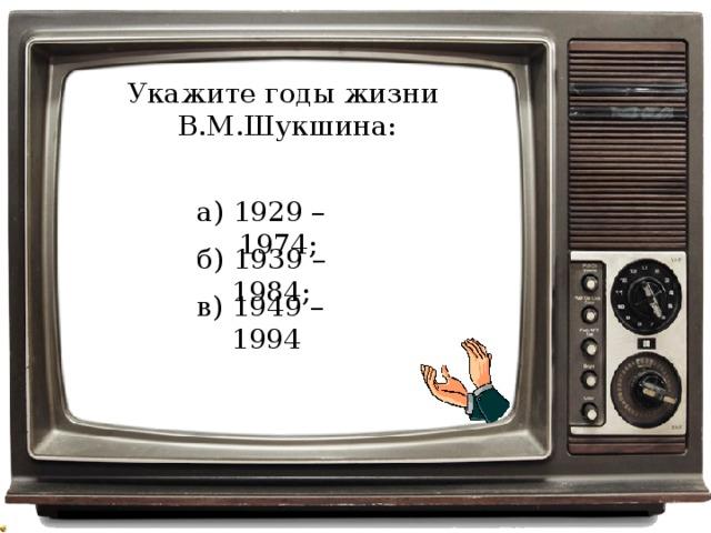 Укажите годы жизни В.М.Шукшина: а) 1929 – 1974; б) 1939 – 1984; в) 1949 – 1994