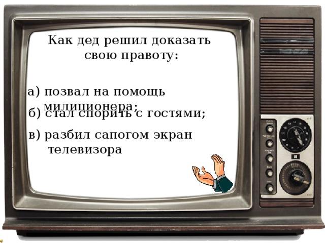 Как дед решил доказать свою правоту: а) позвал на помощь милиционера; б) стал спорить с гостями; в) разбил сапогом экран телевизора