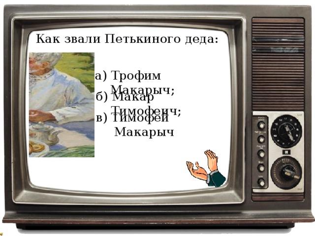 Как звали Петькиного деда: а) Трофим Макарыч; б) Макар Тимофеич; в) Тимофей Макарыч