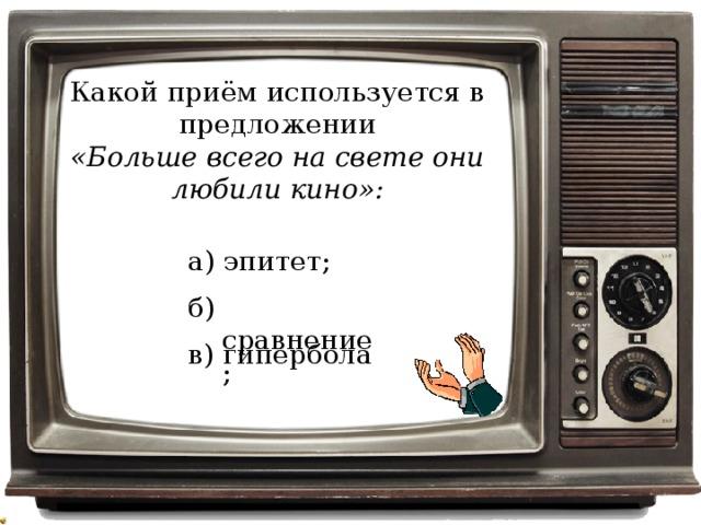 Какой приём используется в предложении «Больше всего на свете они любили кино»: а) эпитет; б) сравнение; в) гипербола