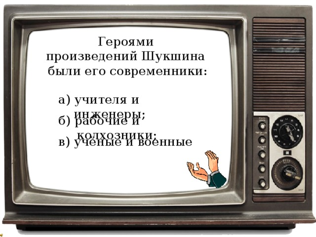 Героями произведений Шукшина были его современники: а) учителя и инженеры; б) рабочие и колхозники; в) учёные и военные