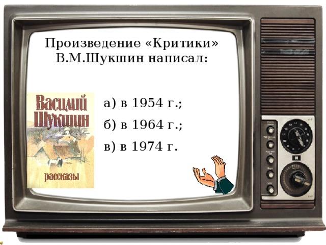 Произведение «Критики» В.М.Шукшин написал: а) в 1954 г.; б) в 1964 г.; в) в 1974 г.