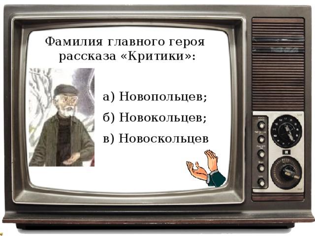 Фамилия главного героя рассказа «Критики»: а) Новопольцев; б) Новокольцев; в) Новоскольцев