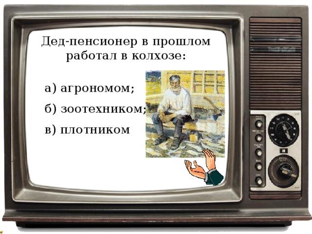 Дед-пенсионер в прошлом работал в колхозе: а) агрономом; б) зоотехником; в) плотником